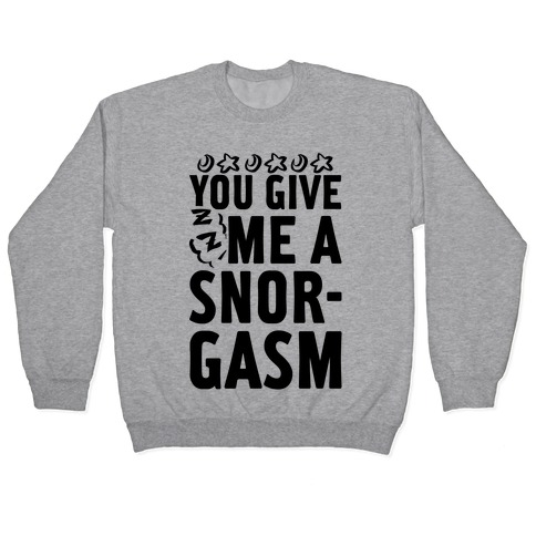 You Give Me a Snorgasm Pullover