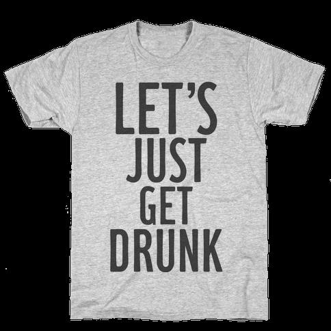 Let's Just Get Drunk Mens T-Shirt