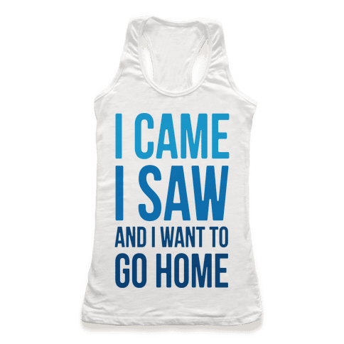 I Came I Saw And I Want To Go Home Racerback Tank Top