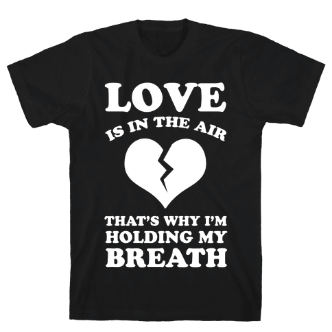 Love is in the Air. That's Why I'm Holding my Breath Mens T-Shirt