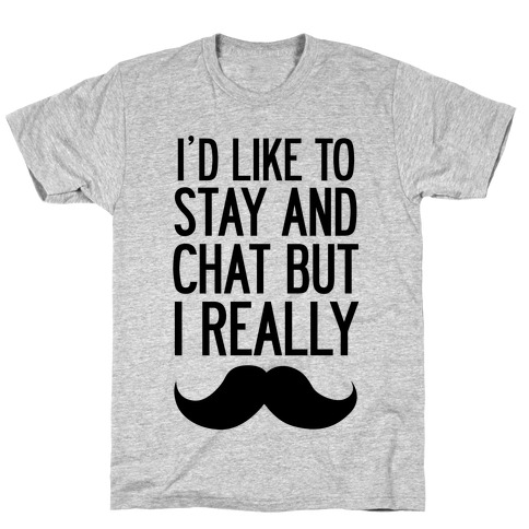 I'd Like To Stay and Chat But I Really Mustache T-Shirt