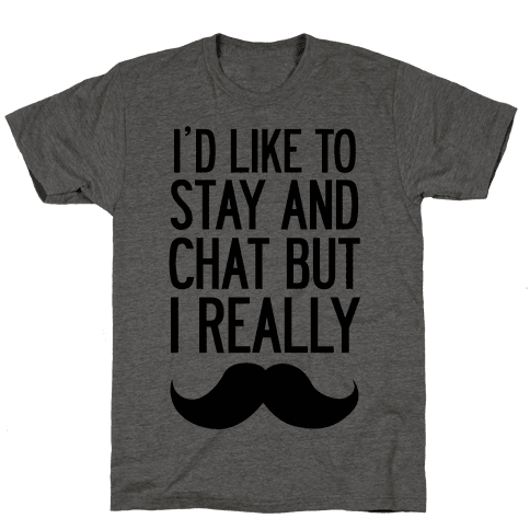 I'd Like To Stay and Chat But I Really Mustache Mens T-Shirt