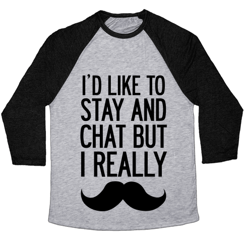 I'd Like To Stay and Chat But I Really Mustache Baseball Tee