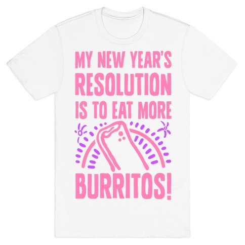 My New Years Resolution is to Eat More Burritos! T-Shirt