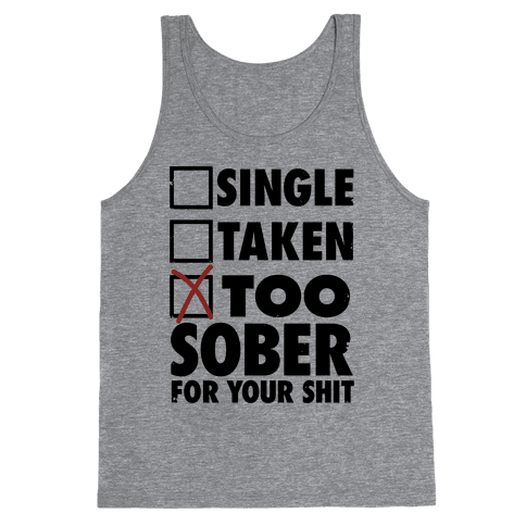 Single, Taken, Too Sober For Your Shit Tank Top