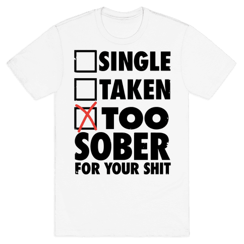 Single, Taken, Too Sober For Your Shit Mens T-Shirt
