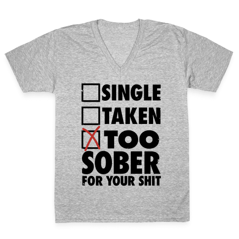 Single, Taken, Too Sober For Your Shit V-Neck Tee Shirt