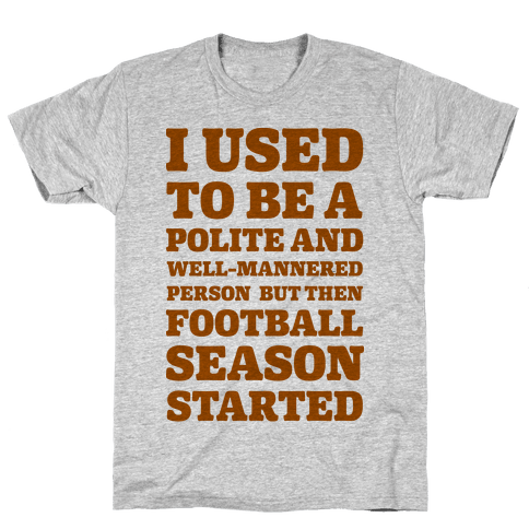 I Used to Be a Polite and Well-Mannered Person but Then Football Season Started Mens T-Shirt