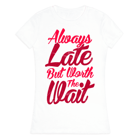 Always Late But Worth The Wait Womens T-Shirt