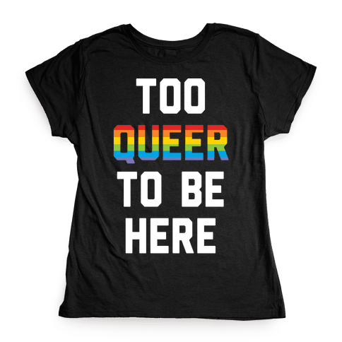 Too Queer To Be Here Womens T-Shirt