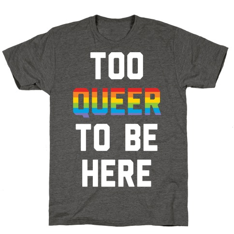 Too Queer To Be Here T-Shirt