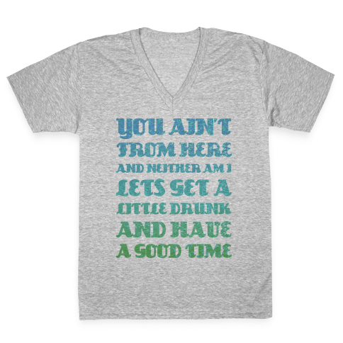 Let's Get Drunk and Have a Good Time V-Neck Tee Shirt
