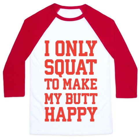 I Only Squat To Make My Butt Happy  Baseball Tee