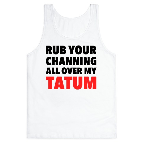 Rub Your Channing All Over My Tatum Tank Top