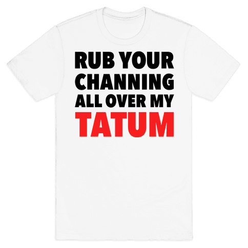 Rub Your Channing All Over My Tatum Mens T-Shirt
