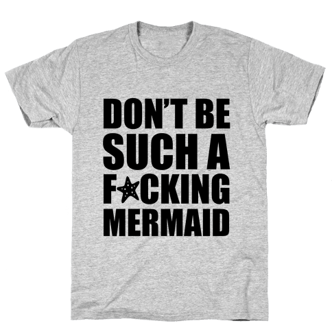 Don't Be Such A F*cking Mermaid Mens T-Shirt