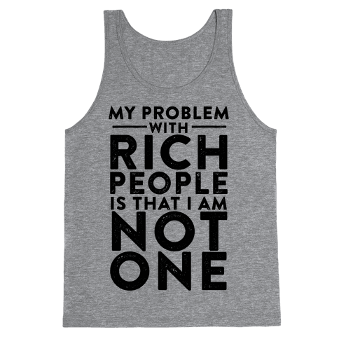 My Problem With Rich People Is I Am Not One Tank Top