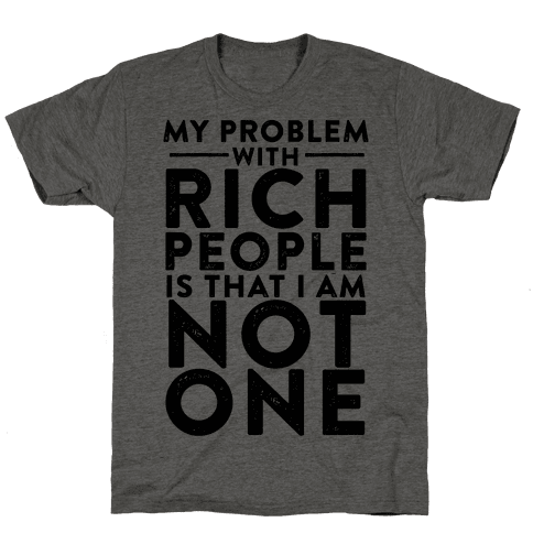 My Problem With Rich People Is I Am Not One Mens T-Shirt
