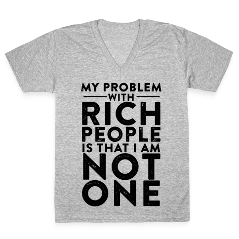 My Problem With Rich People Is I Am Not One V-Neck Tee Shirt