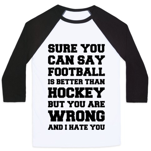 Sure You Can Say Football Is Better Than Hockey But You Are Wrong And I Hate You