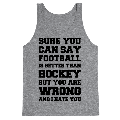 Sure You Can Say Football Is Better Than Hockey But You Are Wrong And I Hate You Tank Top