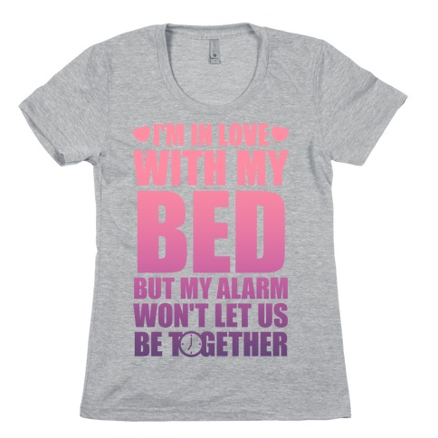 I'm In Love With My Bed (But My Alarm Won't Let Us Be Together) Womens T-Shirt