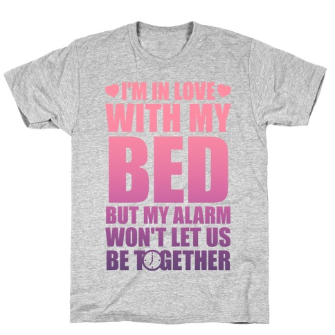 I'm In Love With My Bed (But My Alarm Won't Let Us Be Together) T-Shirt