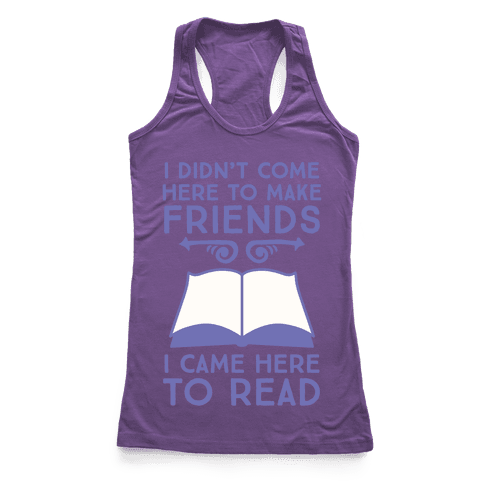I Didn't Come Here To Make Friends, I Came Here To Read Racerback Tank Top
