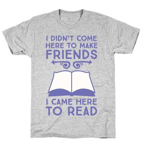 I Didn't Come Here To Make Friends, I Came Here To Read Mens T-Shirt