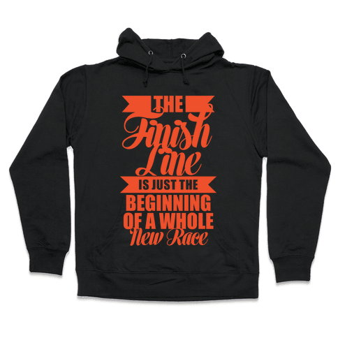The Finish Line Is Just The Beginning Hooded Sweatshirt
