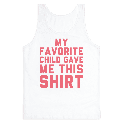 My Favorite Child Gave Me This Shirt Tank Top