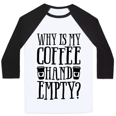 Why Is My Coffee Hand Empty Baseball Tee
