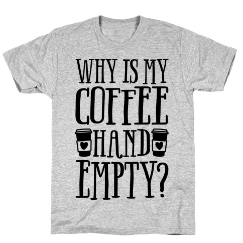 Why Is My Coffee Hand Empty T-Shirt