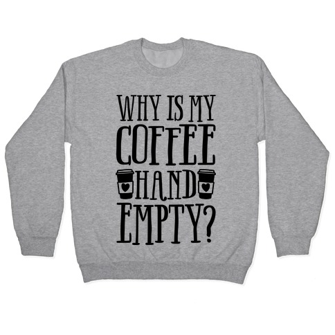 Why Is My Coffee Hand Empty Pullover