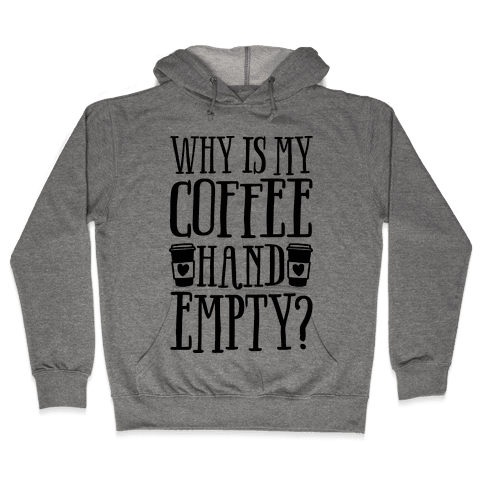 Why Is My Coffee Hand Empty Hooded Sweatshirt