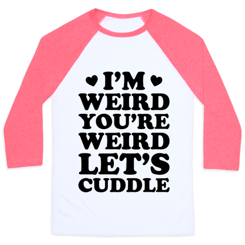 I'm Weird You're Weird Let's Cuddle Baseball Tee