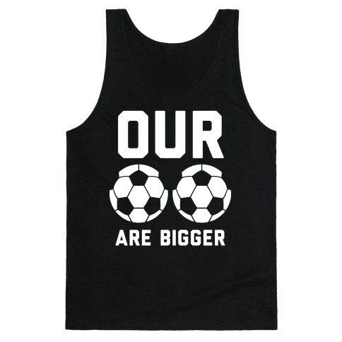 Our Soccer Balls Are Bigger Tank Top
