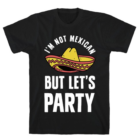 I'm Not Mexican But Let's Party T-Shirt