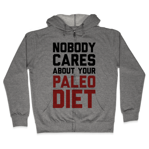 Nobody Cares About Your Paleo Diet Zip Hoodie