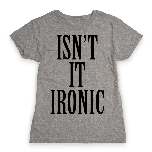 Isn't It Ironic? Womens T-Shirt