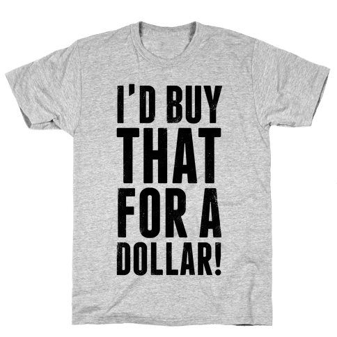 I'd Buy That For A Dollar! Mens T-Shirt