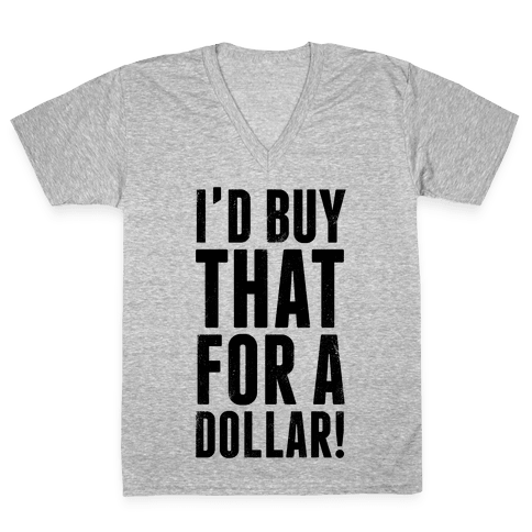 I'd Buy That For A Dollar! V-Neck Tee Shirt