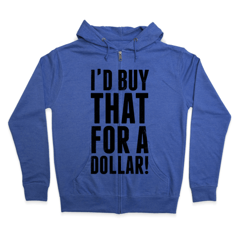 I'd Buy That For A Dollar! Zip Hoodie
