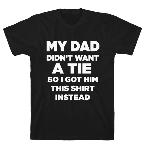 My Dad Didn't Want a tie... Mens T-Shirt