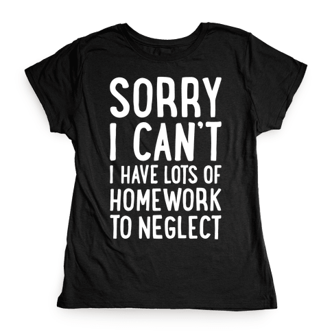Sorry I Can't, I Have Homework To Neglect Womens T-Shirt