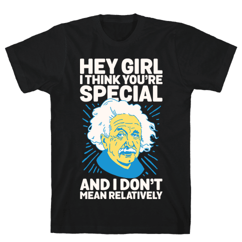 Hey Girl I Think You're Special, and I Don't Mean Relatively Mens T-Shirt