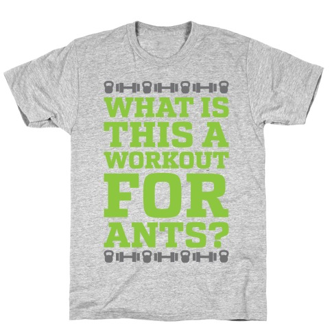 What Is This A Workout For Ants? T-Shirt