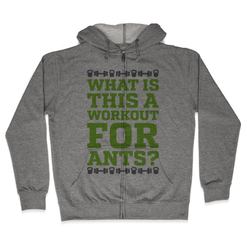 What Is This A Workout For Ants? Zip Hoodie