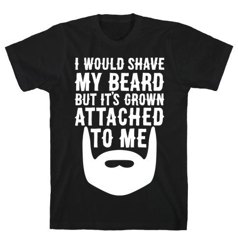 Beard Grown Attached To Me T-Shirt