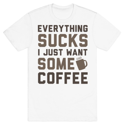 Everything Sucks I Just Want Some Coffee T-Shirt